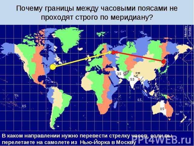 Почему границы между часовыми поясами не проходят строго по меридиану? В каком направлении нужно перевести стрелку часов, если вы перелетаете на самолете из Нью-Йорка в Москву