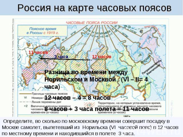 Россия на карте часовых поясов Определите, во сколько по московскому времени совершит посадку в Москве самолет, вылетевший из Норильска (VI часовой пояс) в 12 часов по местному времени и находившийся в полете 3 часа.