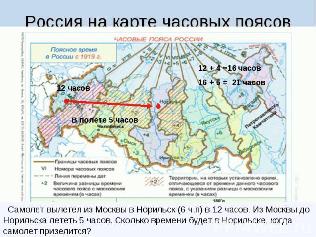 Россия на карте часовых поясов Самолет вылетел из Москвы в Норильск (6 ч.п) в 12 часов. Из Москвы до Норильска лететь 5 часов. Сколько времени будет в Норильске, когда самолет призелится?