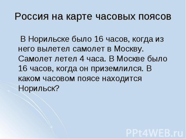В Норильске было 16 часов, когда из него вылетел самолет в Москву. Самолет летел 4 часа. В Москве было 16 часов, когда он приземлился. В каком часовом поясе находится Норильск?