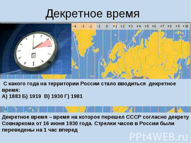 Декретное время С какого года на территории России стало вводиться декретное время: А) 1883 Б) 1919 В) 1930 Г) 1981 Декретное время – время на которое перешел СССР согласно декрету Совнаркома от 16 июня 1930 года. Стрелки часов в России были перевед…