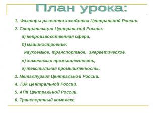 План урока: Факторы развития хозяйства Центральной России.2. Специализация Центр