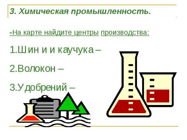 3. Химическая промышленность. -На карте найдите центры производства:1.Шин и и каучука –2.Волокон –3.Удобрений –