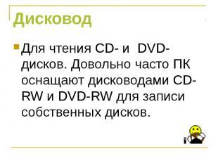 Для чтения CD- и DVD- дисков. Довольно часто ПК оснащают дисководами СD-RW и DVD