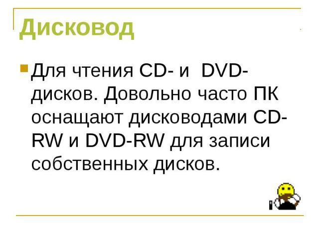 Для чтения CD- и DVD- дисков. Довольно часто ПК оснащают дисководами СD-RW и DVD-RW для записи собственных дисков.