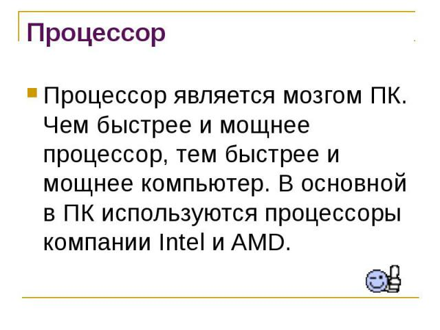 Процессор является мозгом ПК. Чем быстрее и мощнее процессор, тем быстрее и мощнее компьютер. В основной в ПК используются процессоры компании Intel и AMD.