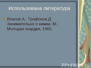Использована литература Власов А., Трифонов Д. Занимательно о химии. М.: Молодая