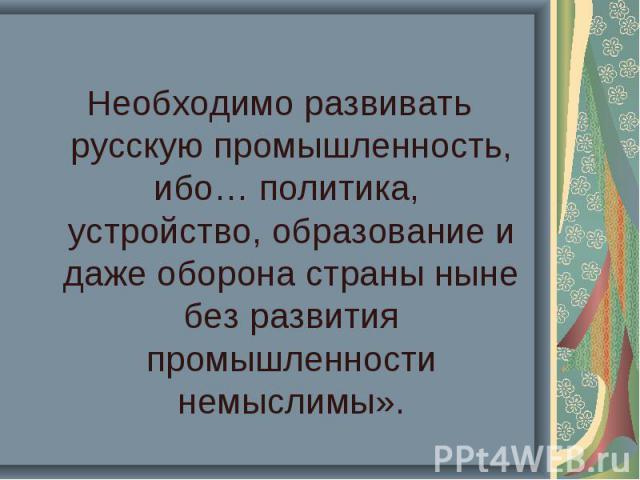 Необходимо развивать русскую промышленность, ибо… политика, устройство, образование и даже оборона страны ныне без развития промышленности немыслимы».