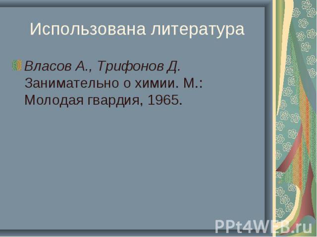 Использована литература Власов А., Трифонов Д. Занимательно о химии. М.: Молодая гвардия, 1965.