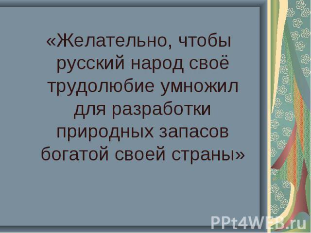 «Желательно, чтобы русский народ своё трудолюбие умножил для разработки природных запасов богатой своей страны»