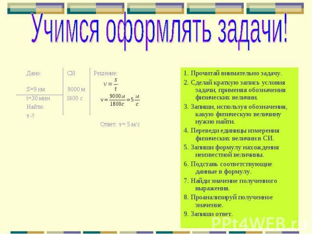 Учимся оформлять задачи! Дано: СИ Решение: S=9 км 9000 мt=30 мин 1800 с Найти:v-? Ответ: v= 5 м/с 1. Прочитай внимательно задачу.2. Сделай краткую запись условия задачи, применяя обозначения физических величин.3. Запиши, используя обозначения, какую…