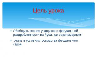 Цель урока Обобщить знания учащихся о феодальной раздробленности на Руси, как за