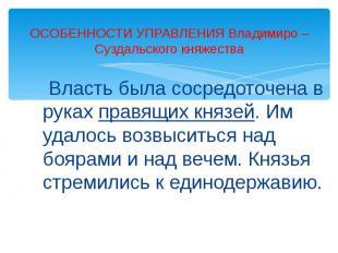 ОСОБЕННОСТИ УПРАВЛЕНИЯ Владимиро – Суздальского княжества Власть была сосредоточ