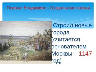 Первые Владимиро - Суздальские князья Строил новые города (считается основателем