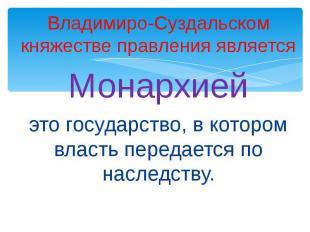 Владимиро-Суздальском княжестве правления являетсяМонархиейэто государство, в ко