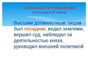 ОСОБЕННОСТИ УПРАВЛЕНИЯНовгородской землиВысшим должностным лицом был посадник: в