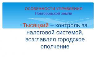 ОСОБЕННОСТИ УПРАВЛЕНИЯНовгородской землиТысяцкий – контроль за налоговой системо