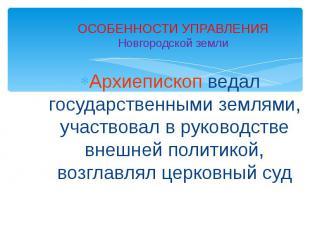 ОСОБЕННОСТИ УПРАВЛЕНИЯНовгородской землиАрхиепископ ведал государственными земля