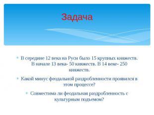 В середине 12 века на Руси было 15 крупных княжеств. В начале 13 века- 50 княжес