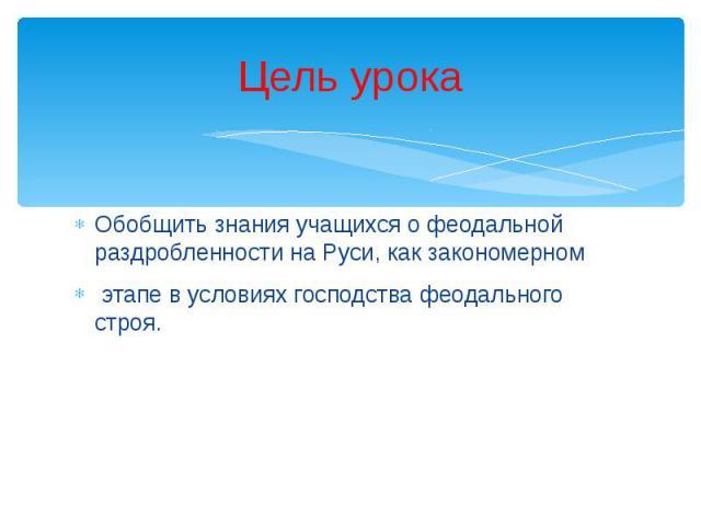 Цель урока Обобщить знания учащихся о феодальной раздробленности на Руси, как закономерном этапе в условиях господства феодального строя.