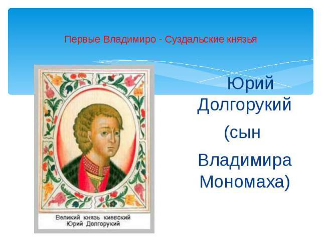 Первые Владимиро - Суздальские князья Юрий Долгорукий(сын Владимира Мономаха)