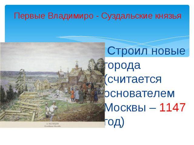 Первые Владимиро - Суздальские князья Строил новые города (считается основателем Москвы – 1147 год)