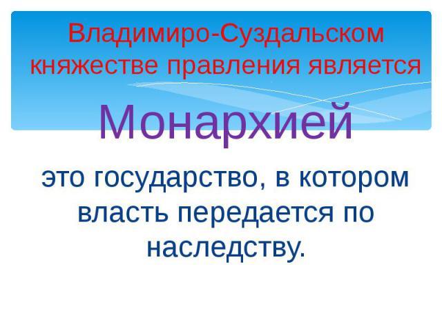 Владимиро-Суздальском княжестве правления являетсяМонархиейэто государство, в котором власть передается по наследству.