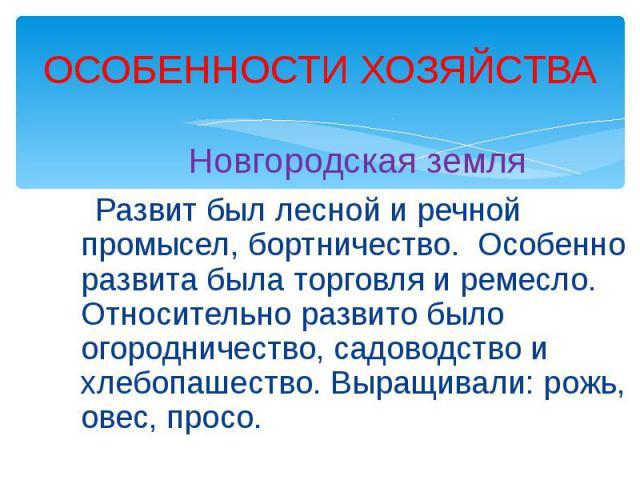 ОСОБЕННОСТИ ХОЗЯЙСТВА Новгородская земля Развит был лесной и речной промысел, бортничество. Особенно развита была торговля и ремесло. Относительно развито было огородничество, садоводство и хлебопашество. Выращивали: рожь, овес, просо.