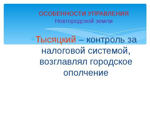 ОСОБЕННОСТИ УПРАВЛЕНИЯНовгородской землиТысяцкий – контроль за налоговой системой, возглавлял городское ополчение