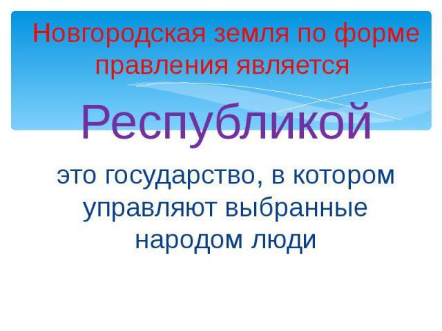Новгородская земля по форме правления является Новгородская земля по форме правления является Республикойэто государство, в котором управляют выбранные народом люди