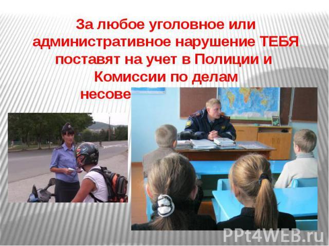 За любое уголовное или административное нарушение ТЕБЯ поставят на учет в Полиции и Комиссии по делам несовершеннолетних!!!