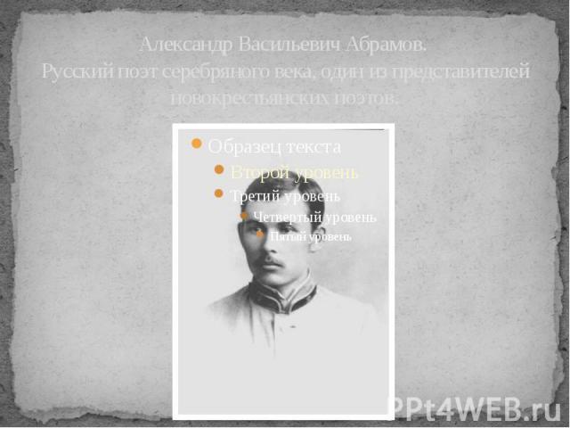 Александр Васильевич Абрамов. Русский поэт серебряного века, один из представителей новокрестьянских поэтов.