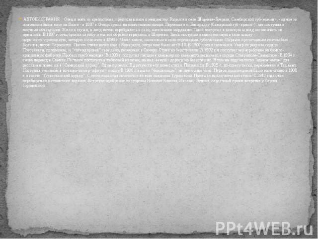 АВТОБИОГРАФИЯОтец и мать из крепостных, приписавшихся к мещанству. Родился в селе Ширяеве-Буераке, Симбирской губ, - одном из живописнейших мест на Волге - в 1887 г. Отец служил на известковом заводе. Переехал в с. Бинарадку (Самарской губ), гд…