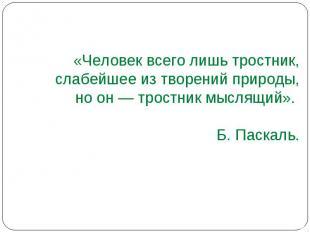 «Человек всего лишь тростник, слабейшее из творений природы, но он — тростник мы