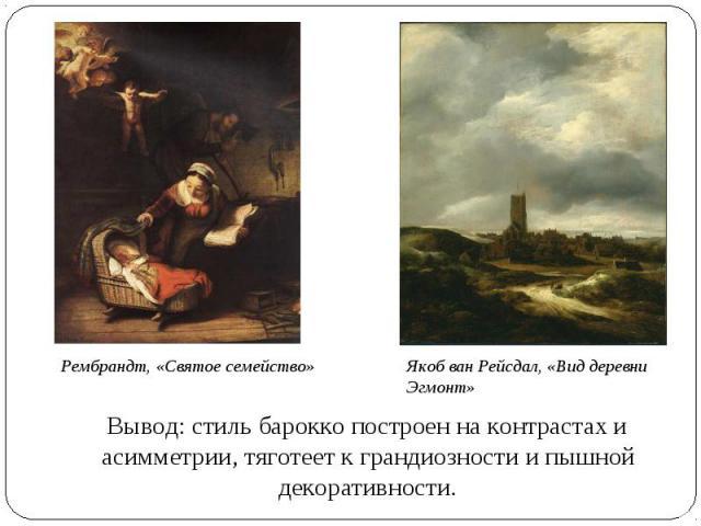Рембрандт, «Святое семейство» Якоб ван Рейсдал, «Вид деревни Эгмонт» Вывод: стиль барокко построен на контрастах и асимметрии, тяготеет к грандиозности и пышной декоративности.