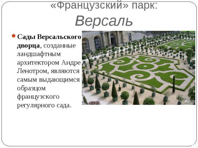 «Французский» парк: Версаль Сады Версальского дворца, созданные ландшафтным архитектором Андре Ленотром, являются самым выдающимся образцом французского регулярного сада.