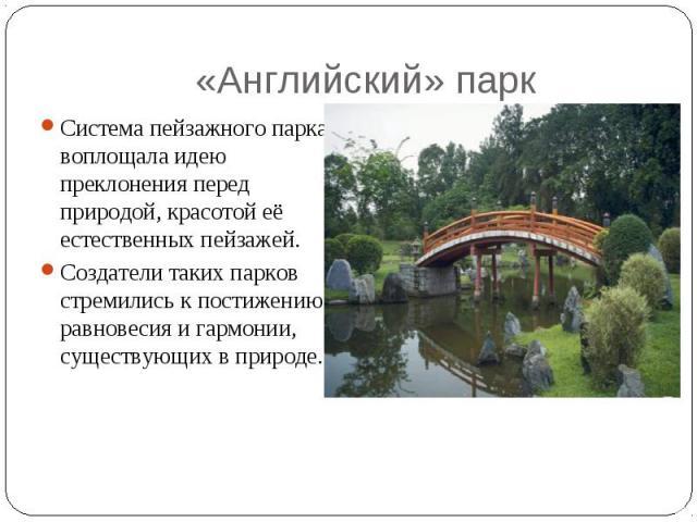 «Английский» парк Система пейзажного парка воплощала идею преклонения перед природой, красотой её естественных пейзажей. Создатели таких парков стремились к постижению равновесия и гармонии, существующих в природе.