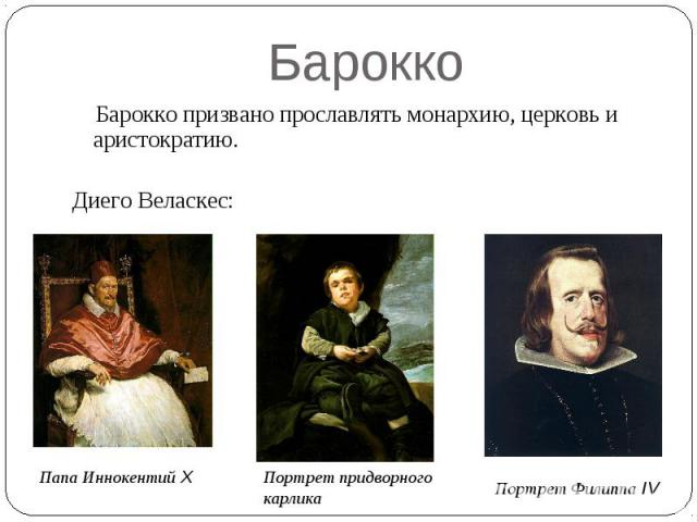 Барокко Барокко призвано прославлять монархию, церковь и аристократию.Диего Веласкес: Папа Иннокентий X Портрет придворногокарлика Портрет Филиппа IV