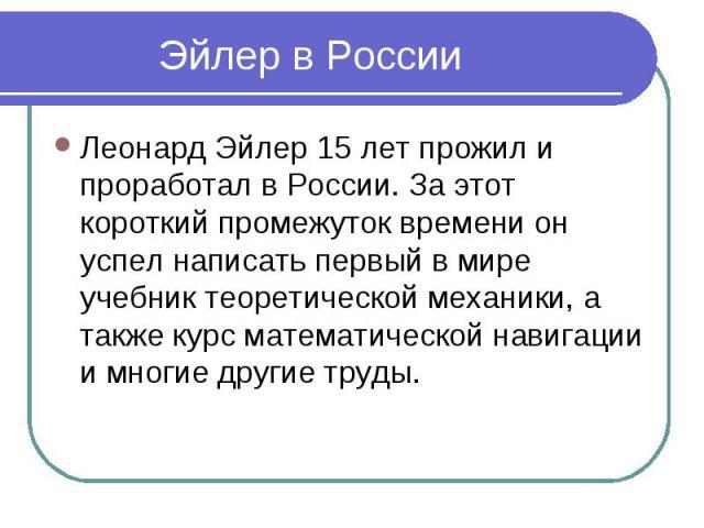 Эйлер в России Леонард Эйлер 15 лет прожил и проработал в России. За этот короткий промежуток времени он успел написать первый в мире учебник теоретической механики, а также курс математической навигации и многие другие труды.