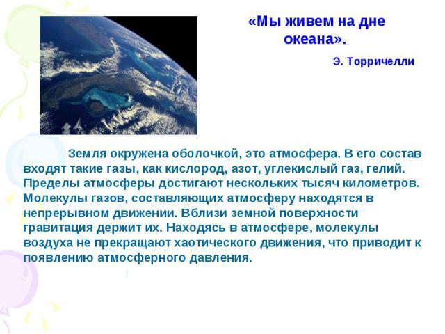 «Мы живем на дне океана». Э. Toрричелли Земля окружена оболочкой, это атмосфера. В его состав входят такие газы, как кислород, азот, углекислый газ, гелий. Пределы атмосферы достигают нескольких тысяч километров. Молекулы газов, составляющих атмосфе…
