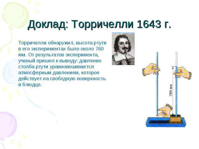 Доклад: Торричелли 1643 г. Торричелли обнаружил, высота ртути в его экспериментах было около 760 мм. От результатов эксперимента, ученый пришел к выводу: давление столба ртути уравновешивается атмосферным давлением, которое действует на свободную по…