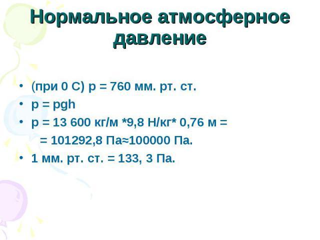Нормальное атмосферное давление (при 0 С) р = 760 мм. рт. ст.p = рghp = 13 600 кг/м *9,8 Н/кг* 0,76 м = = 101292,8 Па≈100000 Па.1 мм. рт. ст. = 133, 3 Па.