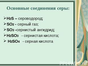 Основные соединения серы: Н2S – сероводород; SO2- серный газ;SO3-сернистый анг