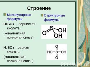 Строение Молекулярные формулы:Н2SO3 - сернистая кислота(ковалентная полярная