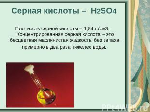 Серная кислоты – H2SO4 Плотность серной кислоты – 1,84 г /см3, Концентрированная