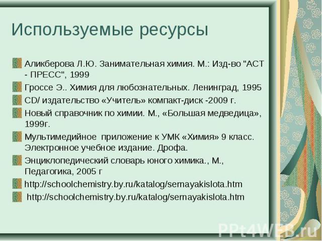 Используемые ресурсы Аликберова Л.Ю. Занимательная химия. М.: Изд-во