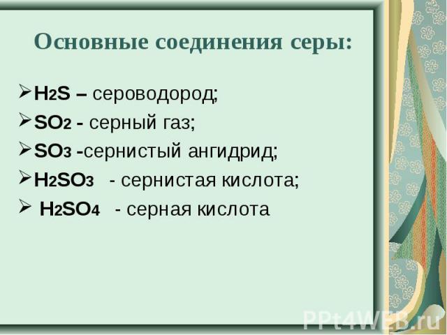 Основные соединения серы: Н2S – сероводород; SO2- серный газ;SO3-сернистый ангидрид;Н2SO3 - сернистая кислота;Н2SO4 - серная кислота