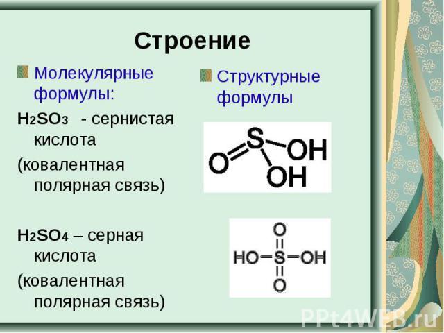 Строение Молекулярные формулы:Н2SO3 - сернистая кислота(ковалентная полярная связь)Н2SO4 – серная кислота(ковалентная полярная связь)
