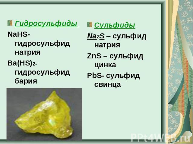 ГидросульфидыNaHS- гидросульфид натрияBa(HS)2- гидросульфид бария СульфидыNa2S – сульфид натрияZnS – сульфид цинкаPbS- сульфид свинца