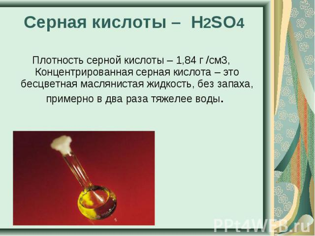 Серная кислоты – H2SO4 Плотность серной кислоты – 1,84 г /см3, Концентрированная серная кислота – это бесцветная маслянистая жидкость, без запаха, примерно в два раза тяжелее воды.